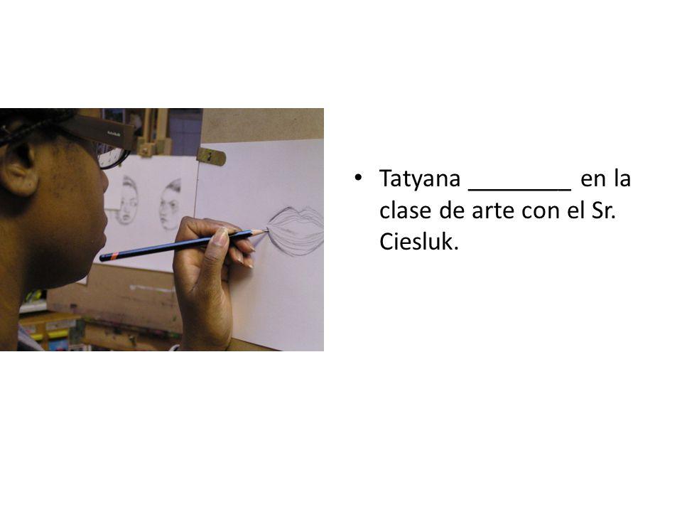 Tatyana ________ en la clase de arte con el Sr. Ciesluk.