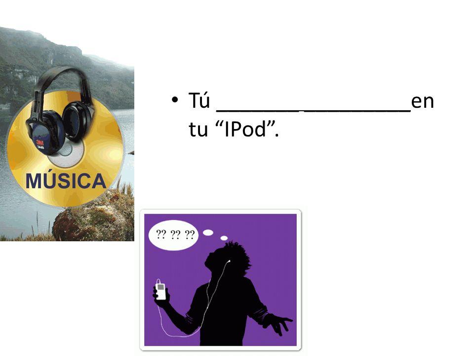 Tú _______ _________en tu IPod .