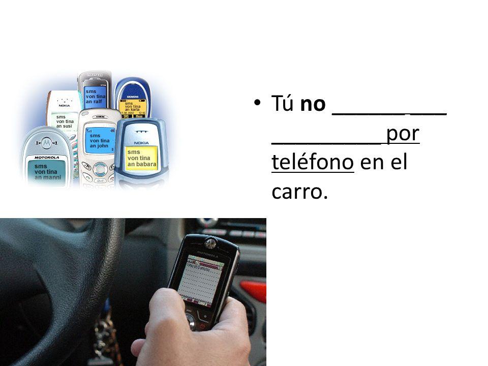 Tú no ______ ___ _________ por teléfono en el carro.