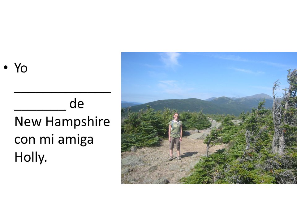 Yo ____________________ de New Hampshire con mi amiga Holly.