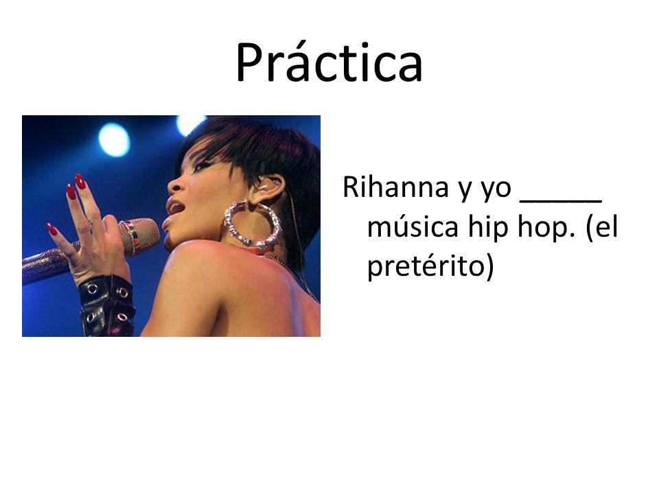 Práctica Rihanna y yo _____ música hip hop. (el pretérito)