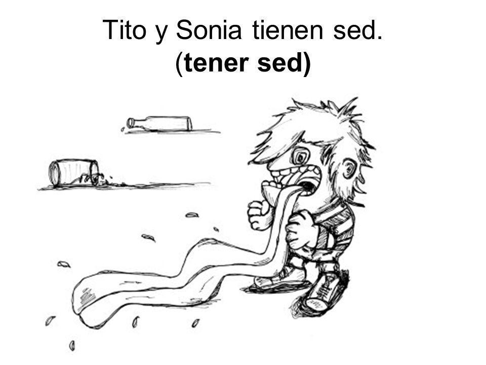 Tito y Sonia tienen sed. (tener sed)