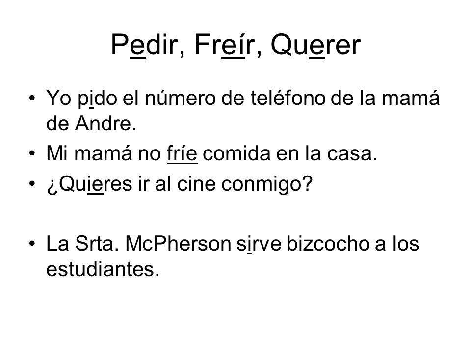 Pedir, Freír, Querer Yo pido el número de teléfono de la mamá de Andre. Mi mamá no fríe comida en la casa.