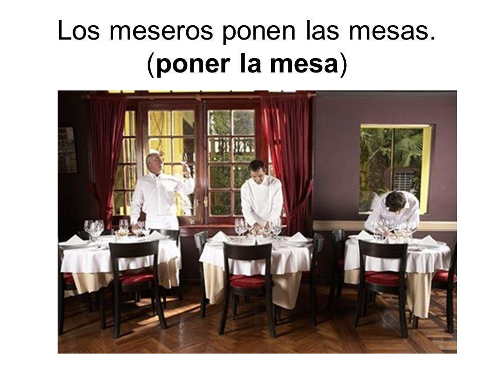 Los meseros ponen las mesas. (poner la mesa)