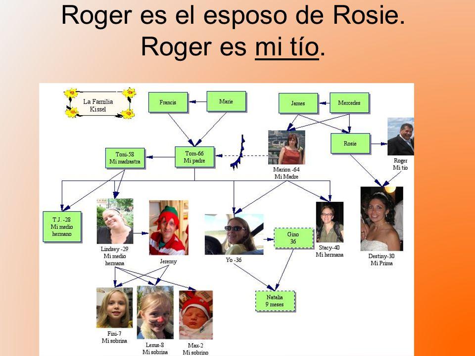 Roger es el esposo de Rosie. Roger es mi tío.