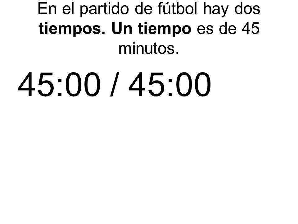 En el partido de fútbol hay dos tiempos. Un tiempo es de 45 minutos.