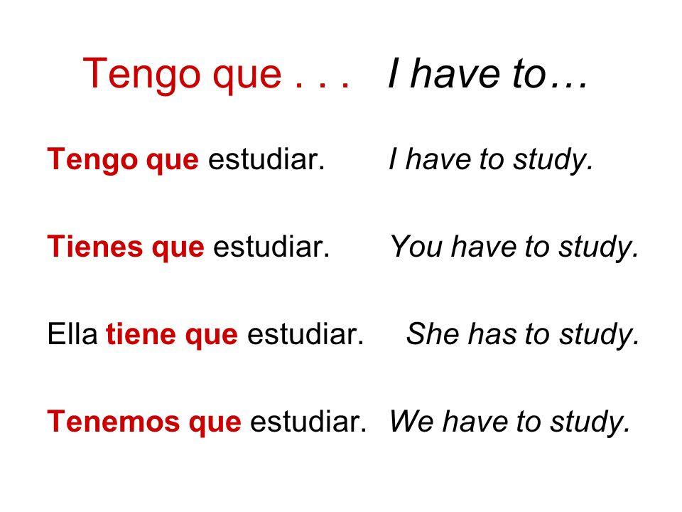Tengo que . . . I have to… Tengo que estudiar. I have to study.