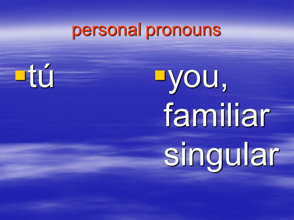 personal pronouns tú you, familiar singular
