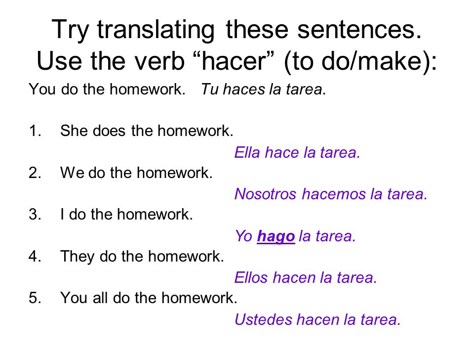 Try translating these sentences. Use the verb hacer (to do/make):