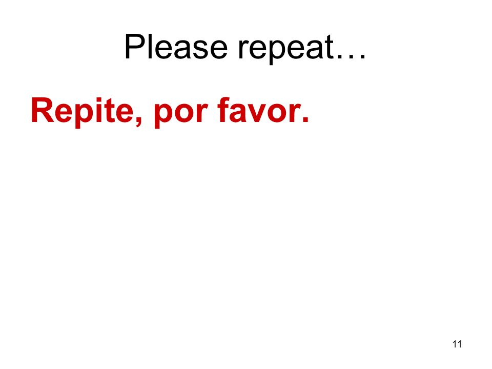 Please repeat… Repite, por favor.