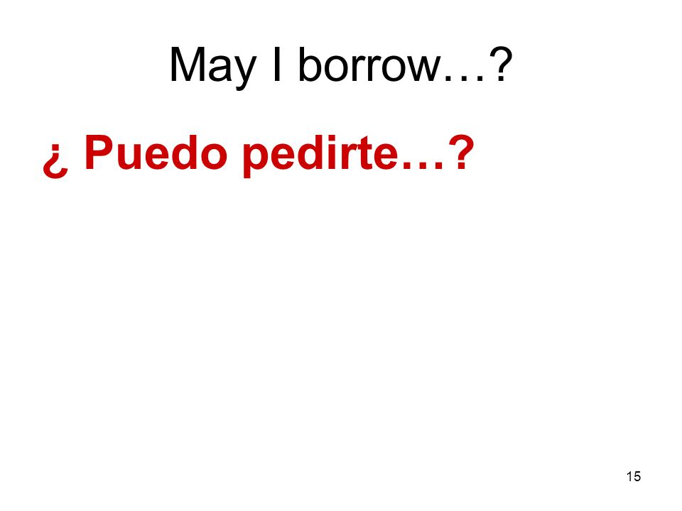 May I borrow… ¿ Puedo pedirte…