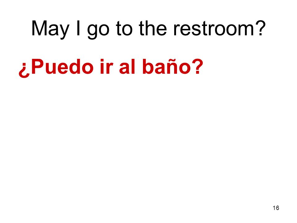 May I go to the restroom ¿Puedo ir al baño