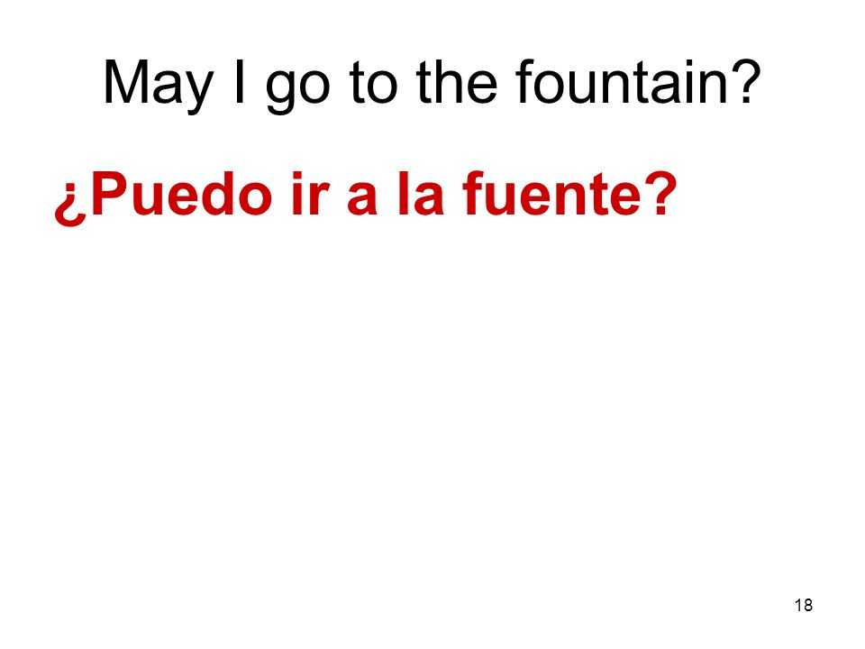 May I go to the fountain ¿Puedo ir a la fuente