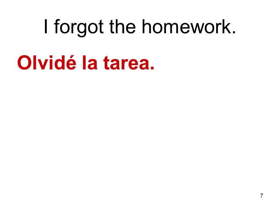 I forgot the homework. Olvidé la tarea.