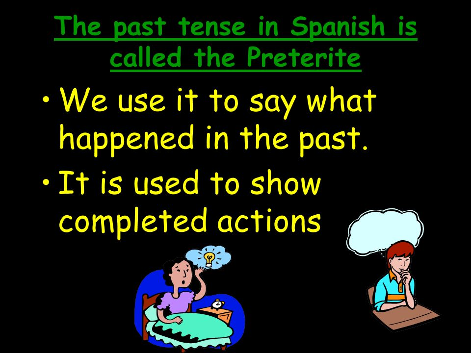 The past tense in Spanish is called the Preterite