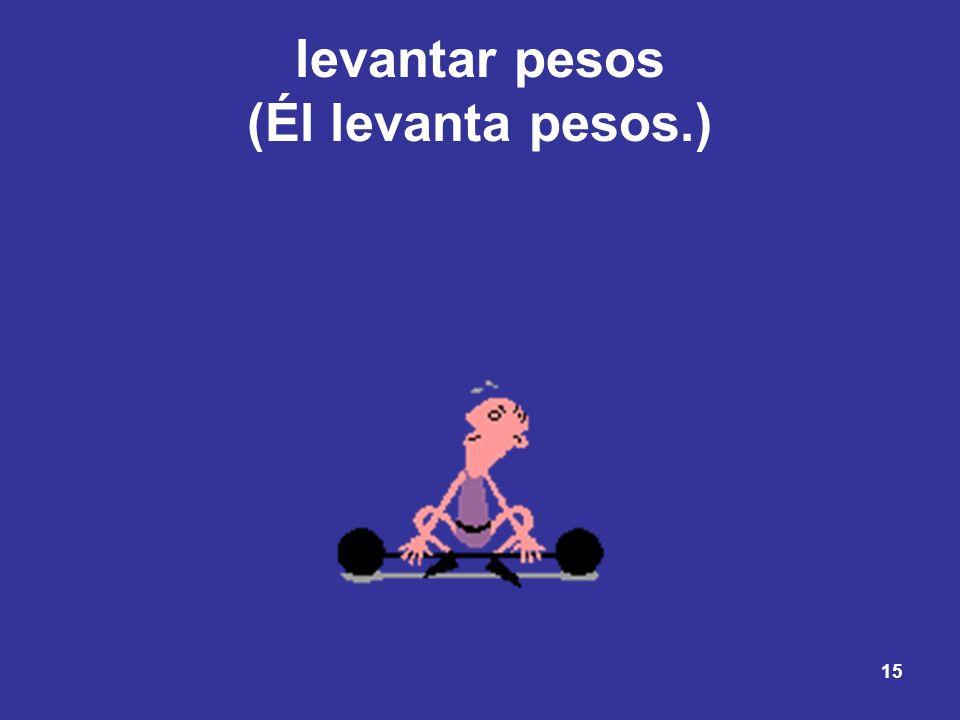 levantar pesos (Él levanta pesos.)