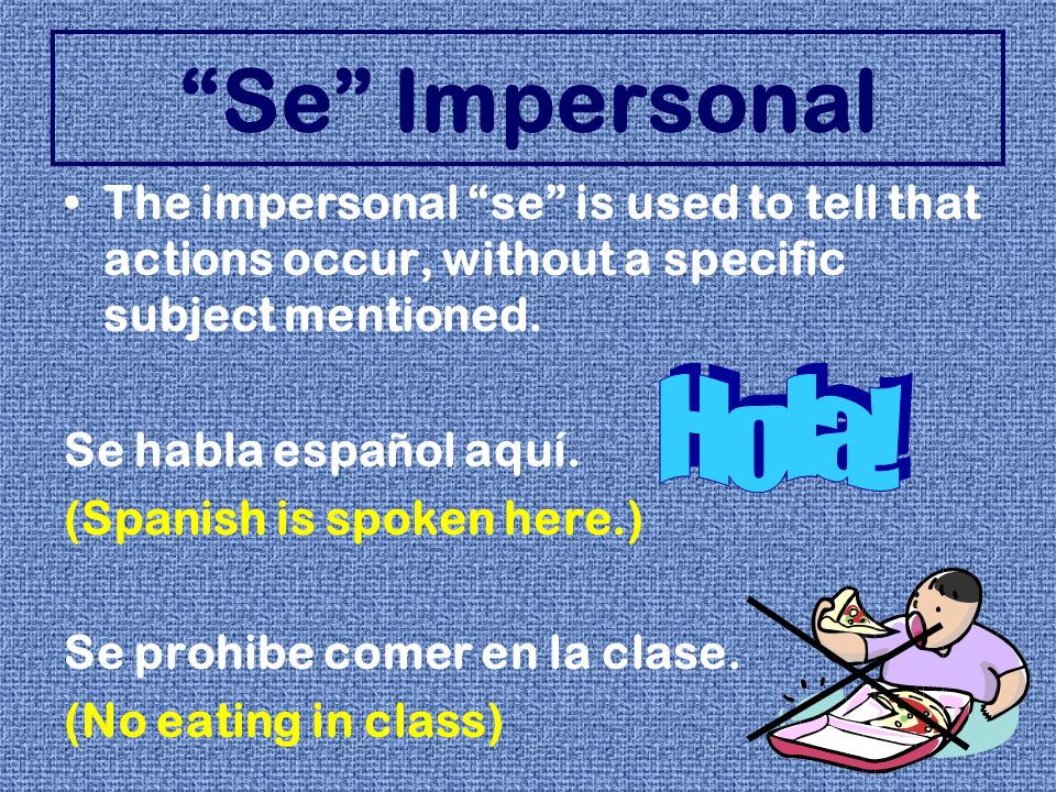 Se Impersonal The impersonal se is used to tell that actions occur, without a specific subject mentioned.