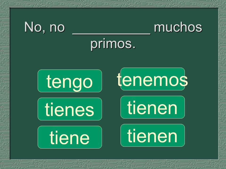 No, no __________ muchos primos.