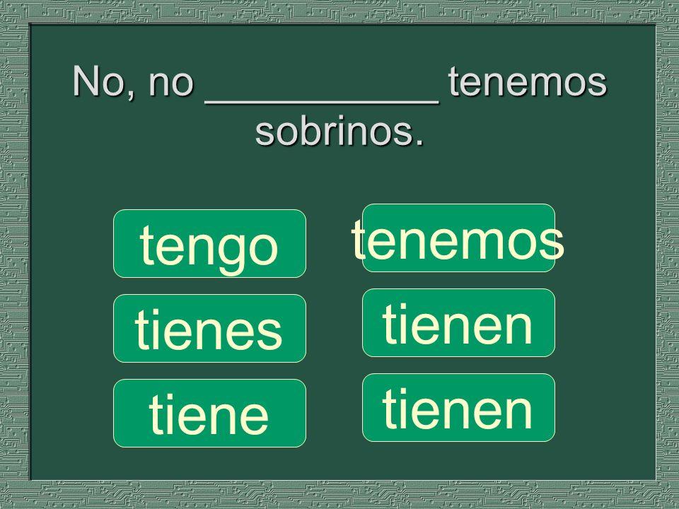 No, no __________ tenemos sobrinos.