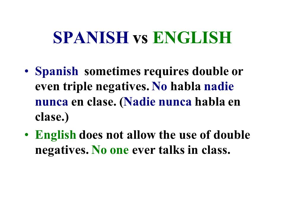 SPANISH vs ENGLISH Spanish sometimes requires double or even triple negatives. No habla nadie nunca en clase. (Nadie nunca habla en clase.)