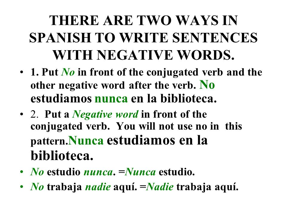 THERE ARE TWO WAYS IN SPANISH TO WRITE SENTENCES WITH NEGATIVE WORDS.