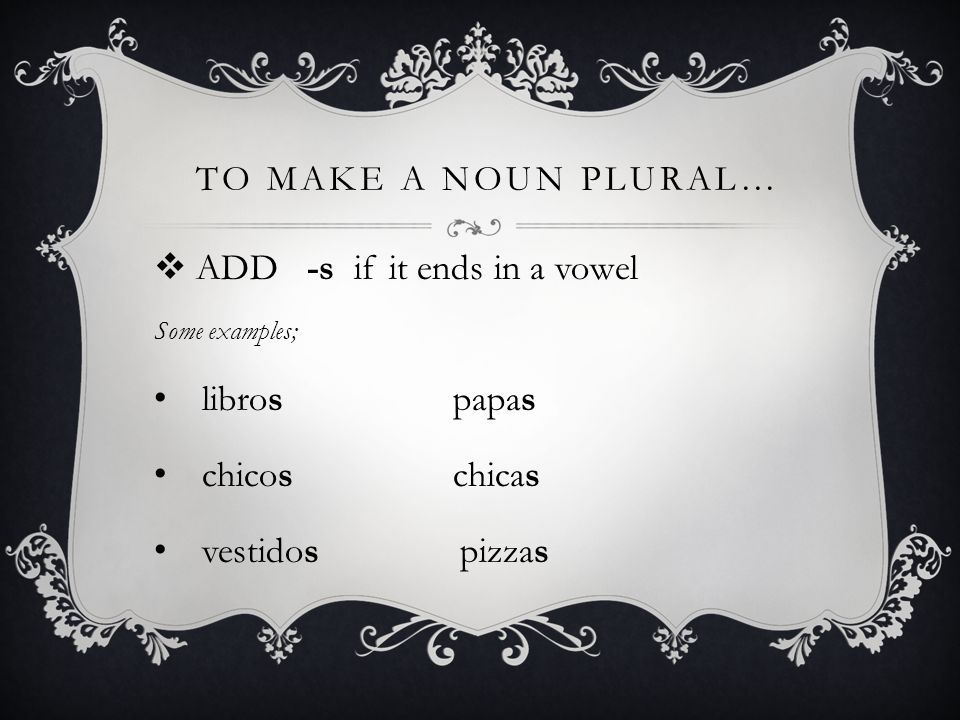 to make a noun plural… ADD -s if it ends in a vowel libros papas