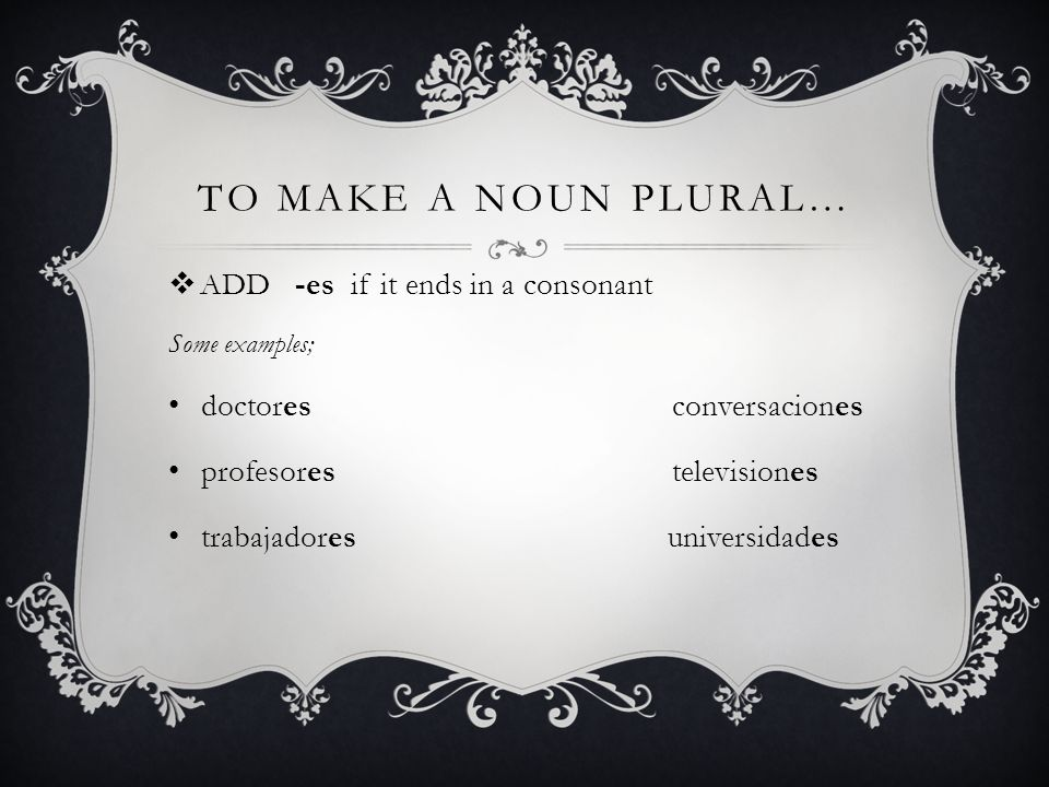 To make a noun plural… ADD -es if it ends in a consonant