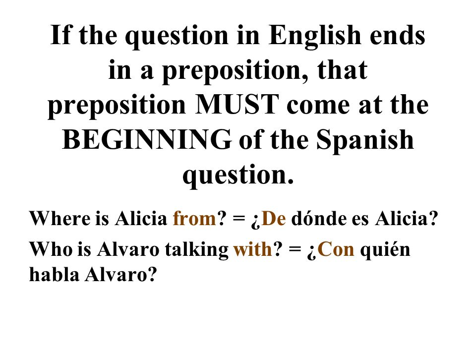 If the question in English ends in a preposition, that preposition MUST come at the BEGINNING of the Spanish question.
