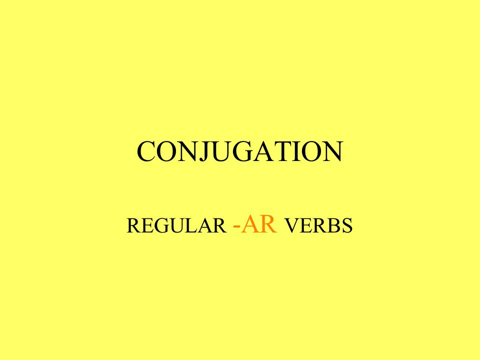 CONJUGATION REGULAR -AR VERBS