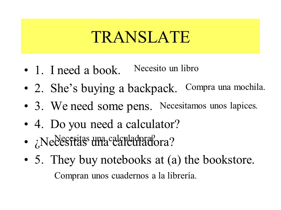 TRANSLATE 1. I need a book. 2. She's buying a backpack.