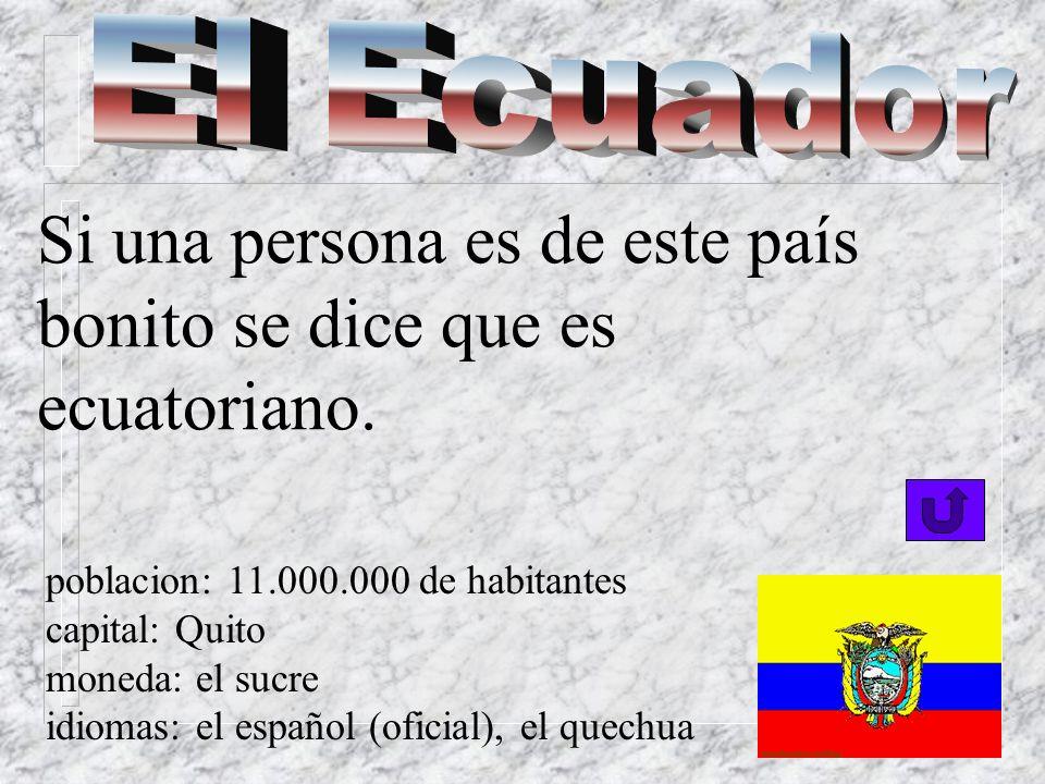 El Ecuador Si una persona es de este país bonito se dice que es ecuatoriano. poblacion: 11.000.000 de habitantes.