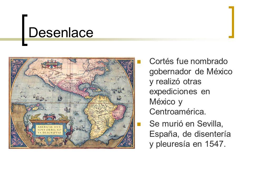 Desenlace Cortés fue nombrado gobernador de México y realizó otras expediciones en México y Centroamérica.