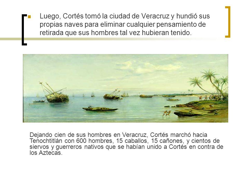 Luego, Cortés tomó la ciudad de Veracruz y hundió sus propias naves para eliminar cualquier pensamiento de retirada que sus hombres tal vez hubieran tenido.