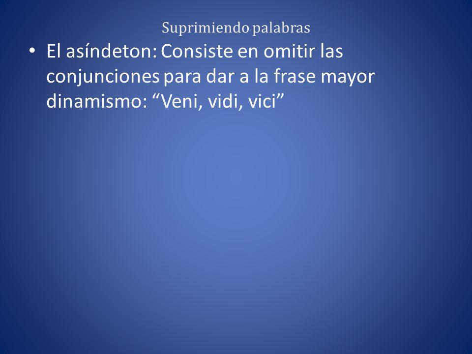 Suprimiendo palabras El asíndeton: Consiste en omitir las conjunciones para dar a la frase mayor dinamismo: Veni, vidi, vici