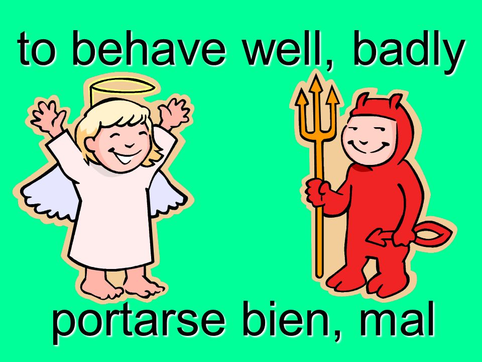 to behave well, badly portarse bien, mal