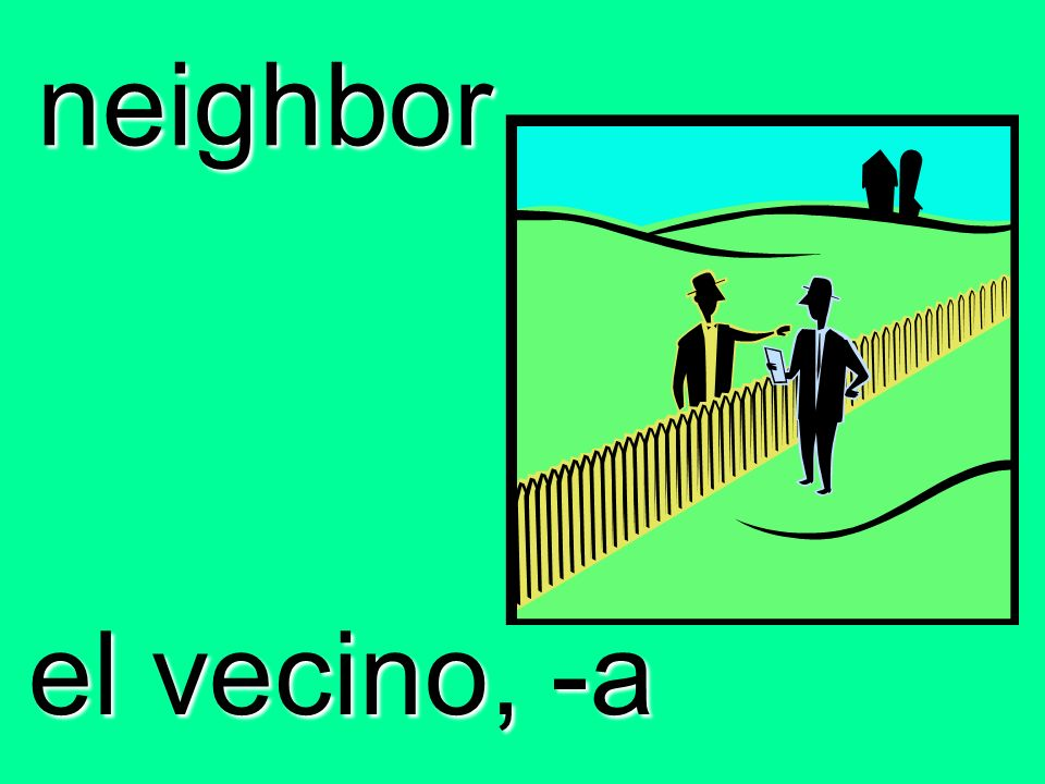neighbor el vecino, -a