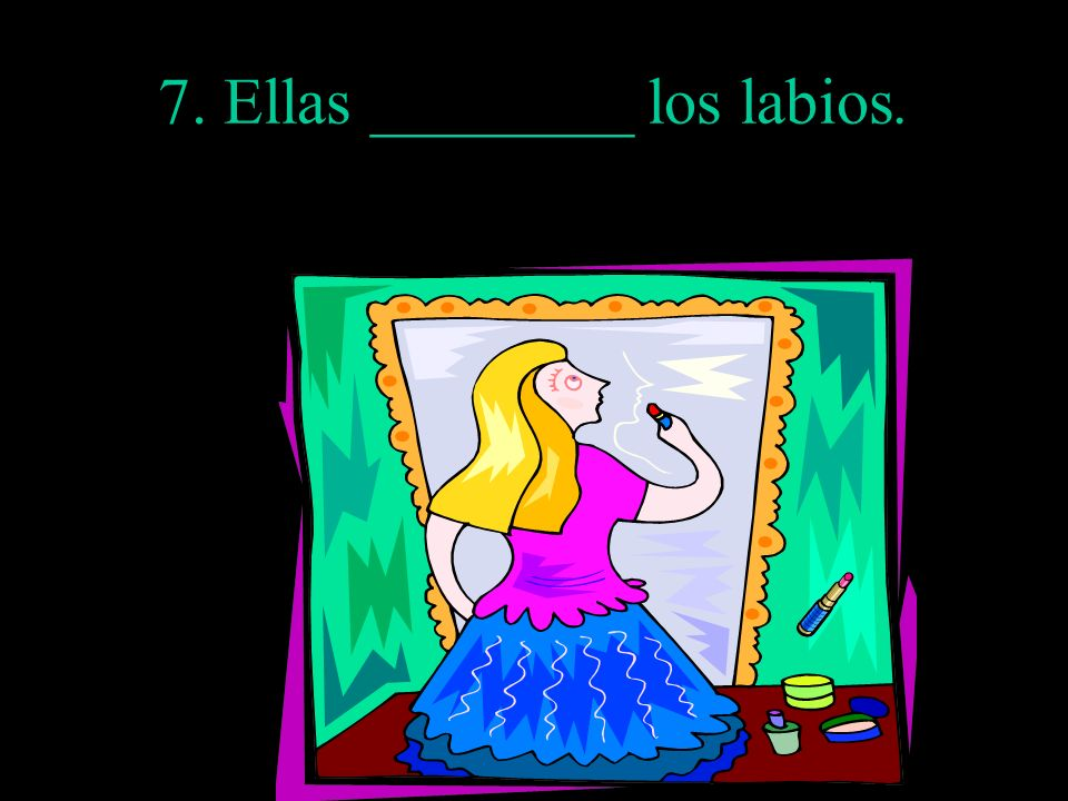 7. Ellas ________ los labios.