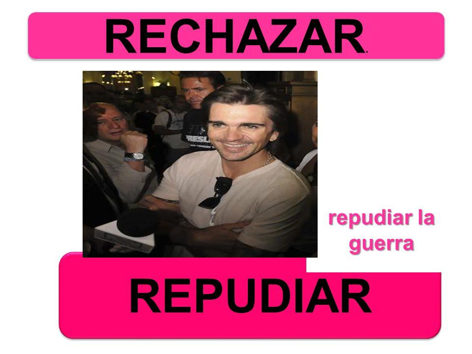 RECHAZAR. repudiar la guerra REPUDIAR