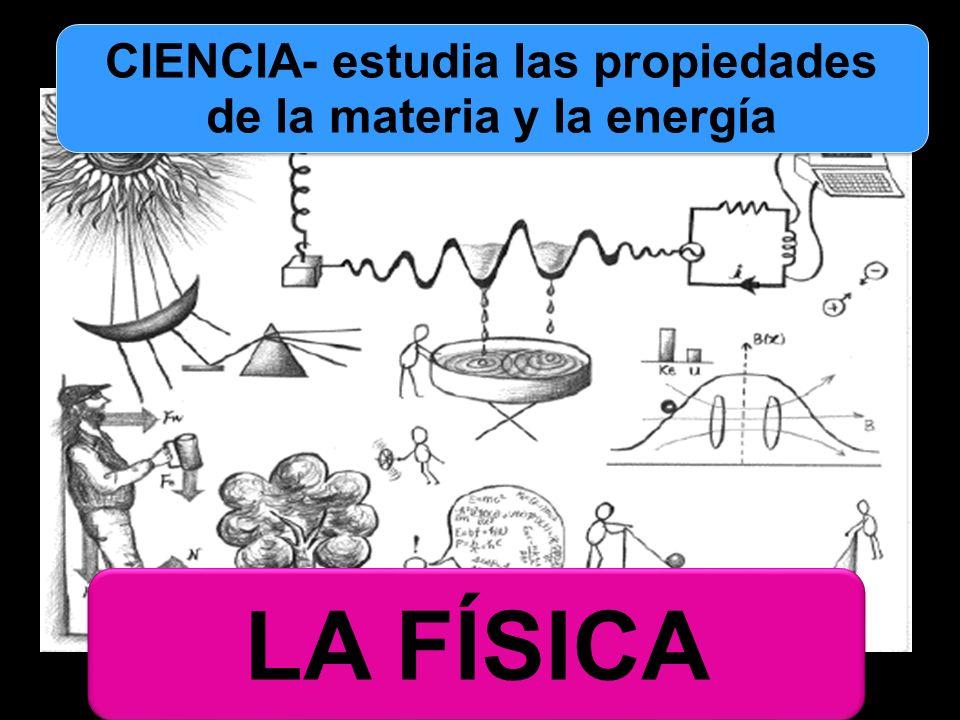 CIENCIA- estudia las propiedades de la materia y la energía