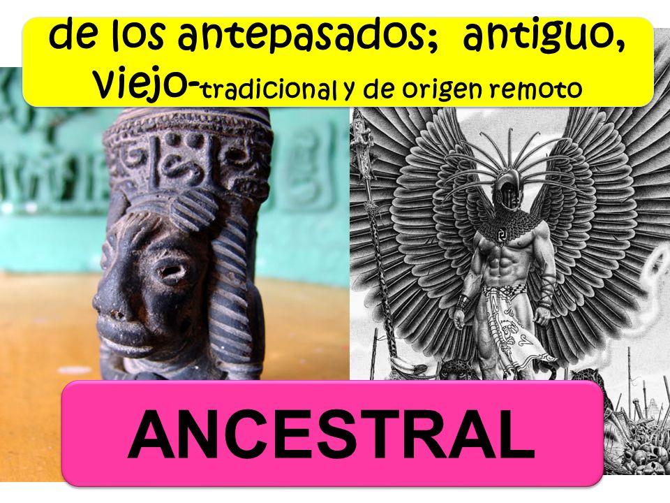 de los antepasados; antiguo, viejo-tradicional y de origen remoto