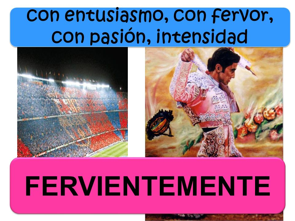 con entusiasmo, con fervor, con pasión, intensidad