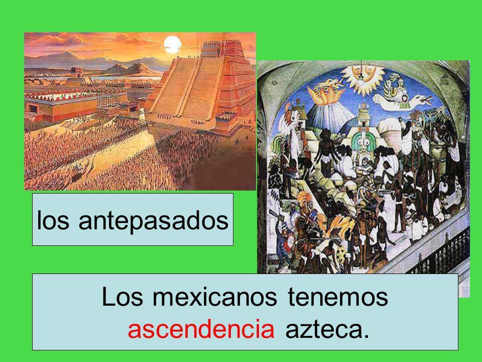 los antepasados Los mexicanos tenemos ascendencia azteca.
