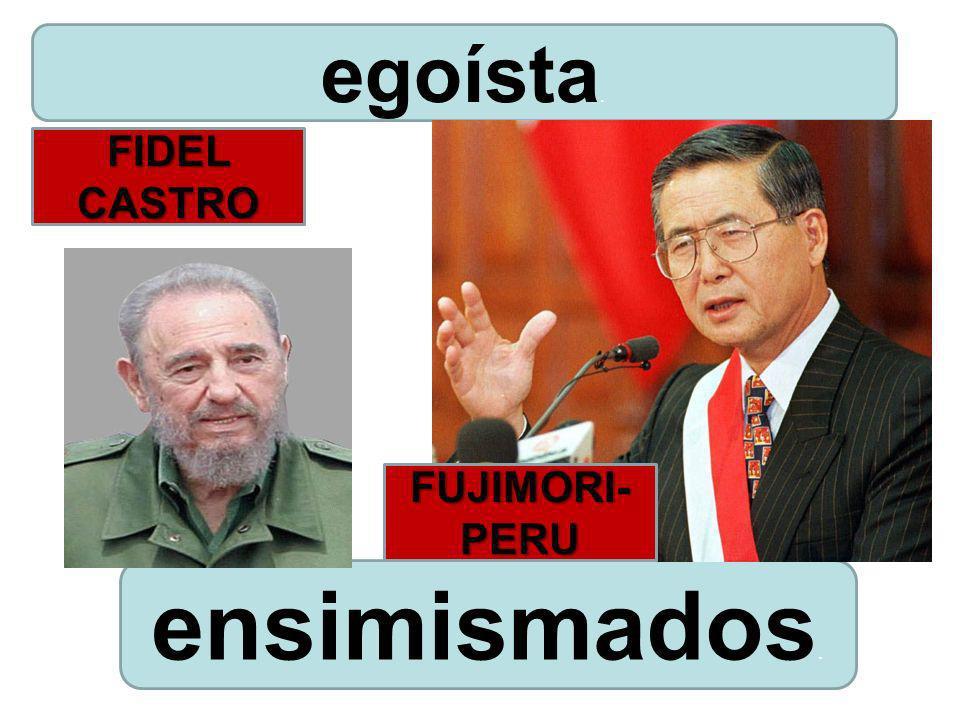 egoísta. FIDEL CASTRO FUJIMORI- PERU ensimismados.