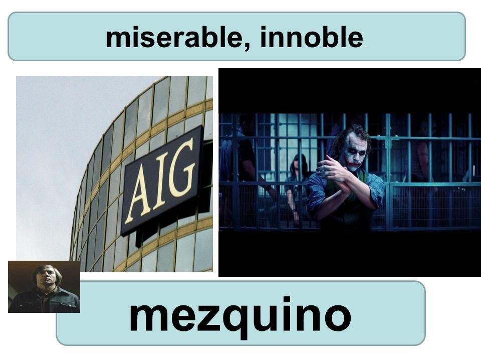 miserable, innoble. mezquino