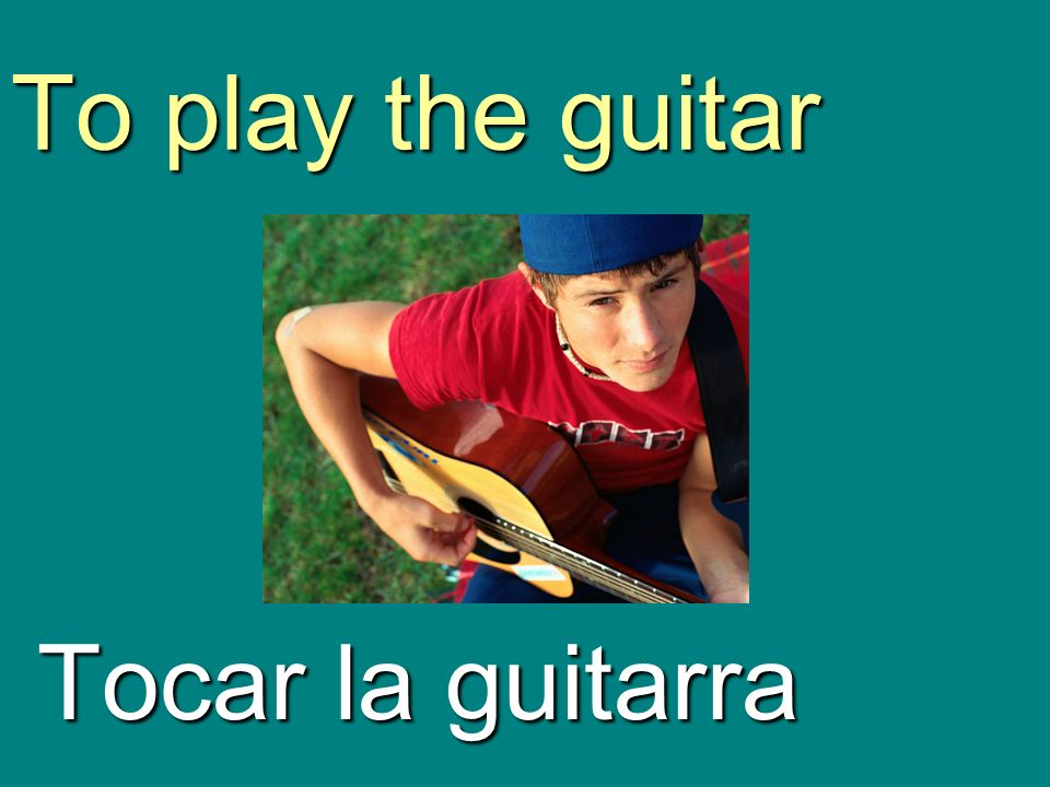 To play the guitar Tocar la guitarra