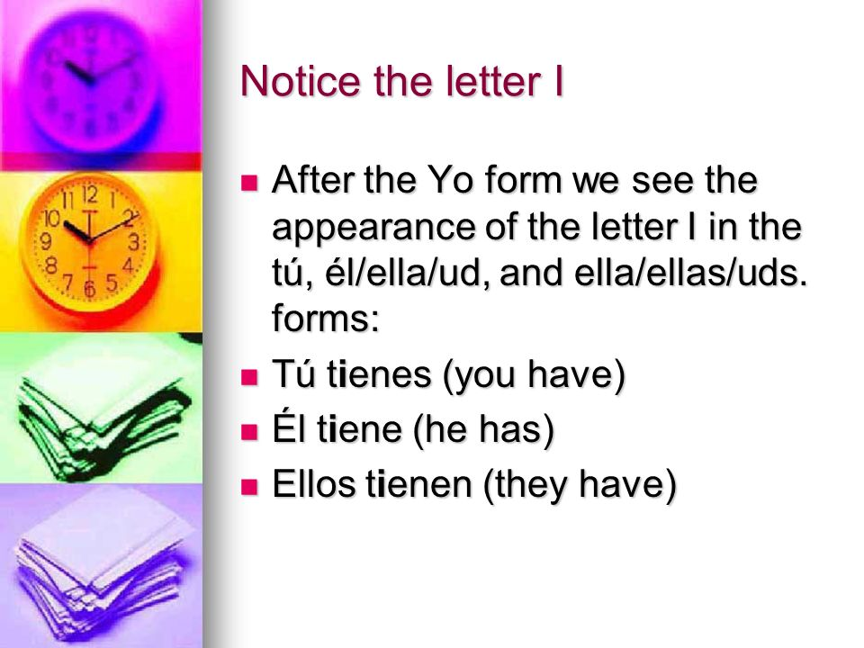 Notice the letter IAfter the Yo form we see the appearance of the letter I in the tú, él/ella/ud, and ella/ellas/uds. forms: