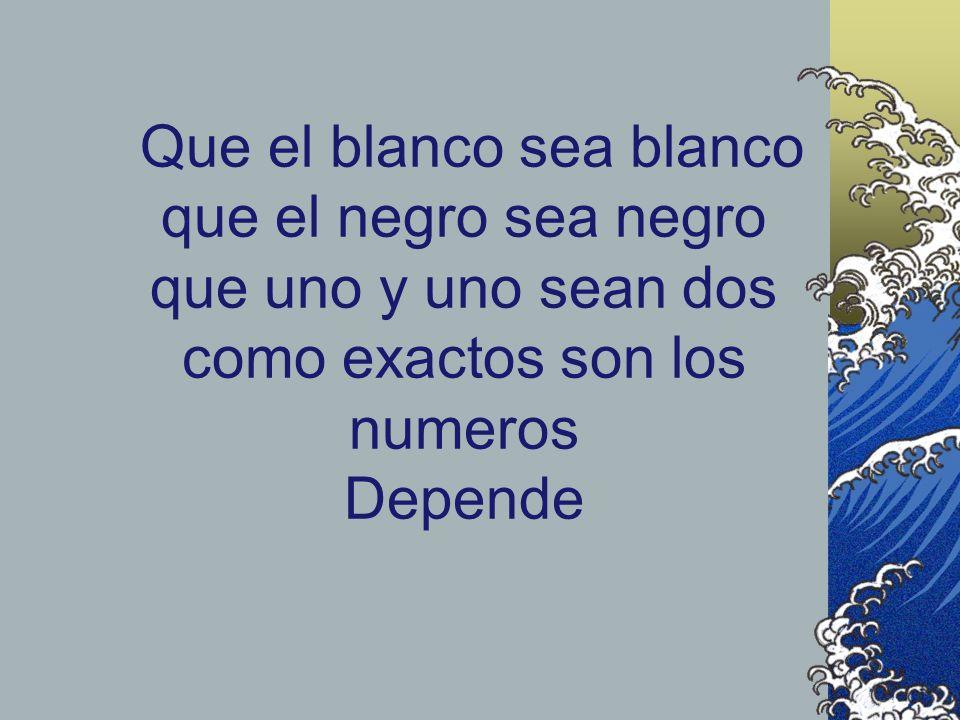Que el blanco sea blanco que el negro sea negro que uno y uno sean dos como exactos son los numeros Depende