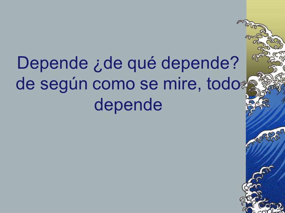 Depende ¿de qué depende de según como se mire, todo depende