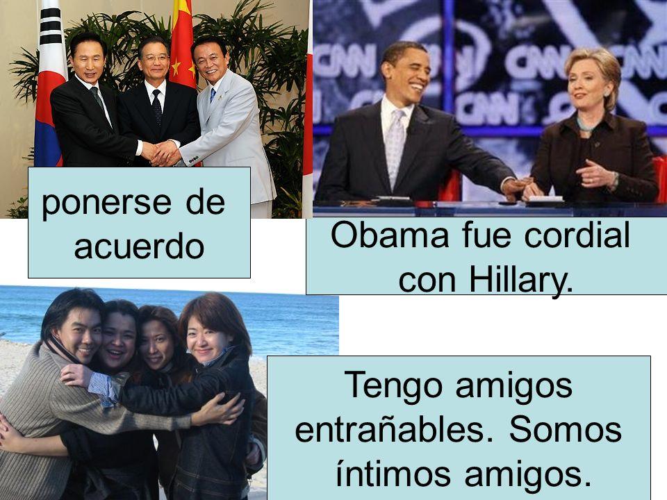 ponerse de acuerdo Obama fue cordial con Hillary. Tengo amigos entrañables. Somos íntimos amigos.