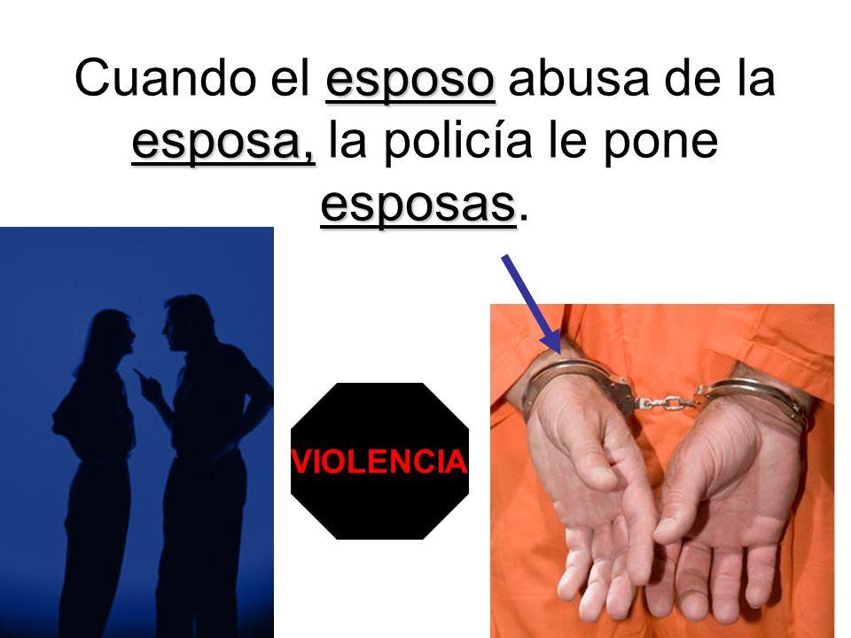 Cuando el esposo abusa de la esposa, la policía le pone esposas.